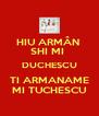 HIU ARMÂN  SHI MI  DUCHESCU TI ARMANAME MI TUCHESCU - Personalised Poster A4 size
