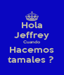 Hola Jeffrey Cuando Hacemos tamales ?  - Personalised Poster A4 size