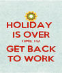 HOLIDAY  IS OVER TIME TO GET BACK TO WORK - Personalised Poster A4 size