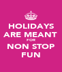 HOLIDAYS ARE MEANT FOR NON STOP FUN - Personalised Poster A4 size