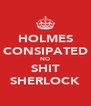 HOLMES CONSIPATED NO SHIT SHERLOCK - Personalised Poster A4 size