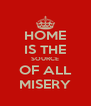 HOME IS THE SOURCE OF ALL MISERY - Personalised Poster A4 size