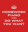 HOMEWORK PIANO THEN DO WHAT YOU WANT - Personalised Poster A4 size