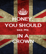 HONEY, YOU SHOULD SEE ME IN A CROWN - Personalised Poster A4 size