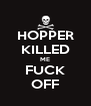 HOPPER KILLED ME FUCK OFF - Personalised Poster A4 size