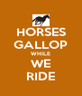 HORSES GALLOP WHILE WE RIDE - Personalised Poster A4 size