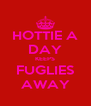 HOTTIE A DAY KEEPS FUGLIES AWAY - Personalised Poster A4 size