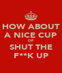 HOW ABOUT A NICE CUP OF SHUT THE F**K UP - Personalised Poster A4 size