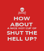 HOW ABOUT A NICE HOT CUP OF SHUT THE HELL UP? - Personalised Poster A4 size