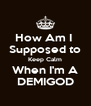 How Am I  Supposed to Keep Calm When I'm A DEMIGOD - Personalised Poster A4 size