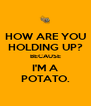 HOW ARE YOU HOLDING UP? BECAUSE I'M A POTATO. - Personalised Poster A4 size