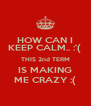HOW CAN I KEEP CALM.. :'(  THIS 2nd TERM IS MAKING ME CRAZY :( - Personalised Poster A4 size