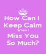 How Can I  Keep Calm When I Miss You So Much? - Personalised Poster A4 size