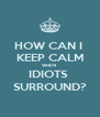 HOW CAN I  KEEP CALM WHEN  IDIOTS  SURROUND? - Personalised Poster A4 size