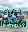 HOW CAN I KEEP CALM WHEN IS ESTEFY'S  BIRTHDAY - Personalised Poster A4 size