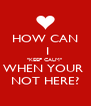 """HOW CAN  I  """"KEEP CALM""""   WHEN YOUR  NOT HERE? - Personalised Poster A4 size"""