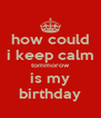 how could i keep calm tommorow is my birthday - Personalised Poster A4 size