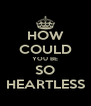 HOW COULD YOU BE SO HEARTLESS - Personalised Poster A4 size