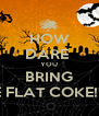 HOW DARE  YOU BRING ME FLAT COKE!!!!!! - Personalised Poster A4 size