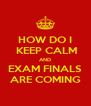 HOW DO I  KEEP CALM AND EXAM FINALS ARE COMING - Personalised Poster A4 size