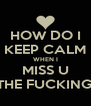 HOW DO I KEEP CALM WHEN I MISS U ALL THE FUCKING TYM - Personalised Poster A4 size