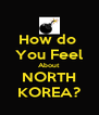 How do  You Feel About NORTH KOREA? - Personalised Poster A4 size
