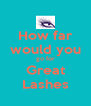 How far would you go for Great Lashes - Personalised Poster A4 size