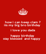 how i can keep clam ? its my big bro birthday  i love you dada happy birthday  stay blessed  and happy   - Personalised Poster A4 size