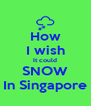 How I wish It could SNOW In Singapore - Personalised Poster A4 size