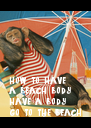 how to have a beach body: have a body go to the beach - Personalised Poster A4 size