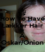 How To Have Lækker Hair Be A Oskar/Onion - Personalised Poster A4 size