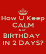 How U Keep CALM & Ur  BIRTHDAY  IN 2 DAYS? - Personalised Poster A4 size