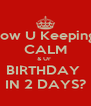 How U Keeping  CALM & Ur  BIRTHDAY  IN 2 DAYS? - Personalised Poster A4 size