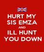 HURT MY SIS EMZA AND ILL HUNT  YOU DOWN - Personalised Poster A4 size