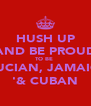 HUSH UP AND BE PROUD TO BE  ST LUCIAN, JAMAICAN '& CUBAN - Personalised Poster A4 size