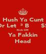 Hush Ya Cunt Or Let Й³ BƠ̴̴̴̴͡$$ Kick Off Ya Fakkin Head - Personalised Poster A4 size