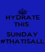 HYDRATE THIS   SUNDAY #THATISALL - Personalised Poster A4 size
