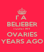 I' A  BELIEBER I LOST MY OVARIES YEARS AGO - Personalised Poster A4 size