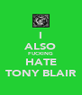 I ALSO FUCKING HATE TONY BLAIR - Personalised Poster A4 size
