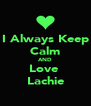 I Always Keep Calm AND Love  Lachie - Personalised Poster A4 size