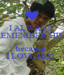 I ALWAYS  REMEMBER HIM   because  I LOVE HIM  - Personalised Poster A4 size