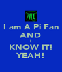 I am A Pi Fan AND I KNOW IT! YEAH! - Personalised Poster A4 size