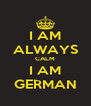 I AM ALWAYS CALM I AM GERMAN - Personalised Poster A4 size