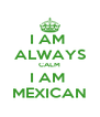 I AM  ALWAYS CALM I AM  MEXICAN - Personalised Poster A4 size