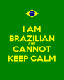 I AM BRAZILIAN AND CANNOT KEEP CALM - Personalised Poster A4 size