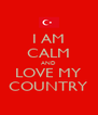 I AM CALM AND LOVE MY COUNTRY - Personalised Poster A4 size
