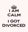 I AM CALM  I GOT DIVORCED - Personalised Poster A4 size