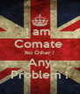 I am  Comate  No Other ! Any Problem ! - Personalised Poster A4 size