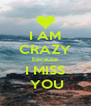 I AM CRAZY because I MISS  YOU - Personalised Poster A4 size