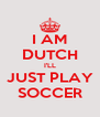 I AM DUTCH I'LL JUST PLAY SOCCER - Personalised Poster A4 size